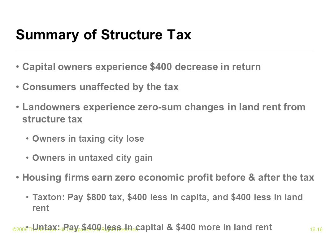 ©2009 The McGraw-Hill Companies, All Rights Reserved16-16 Capital owners experience $400 decrease in return Consumers unaffected by the tax Landowners experience zero-sum changes in land rent from structure tax Owners in taxing city lose Owners in untaxed city gain Housing firms earn zero economic profit before & after the tax Taxton: Pay $800 tax, $400 less in capita, and $400 less in land rent Untax: Pay $400 less in capital & $400 more in land rent Summary of Structure Tax