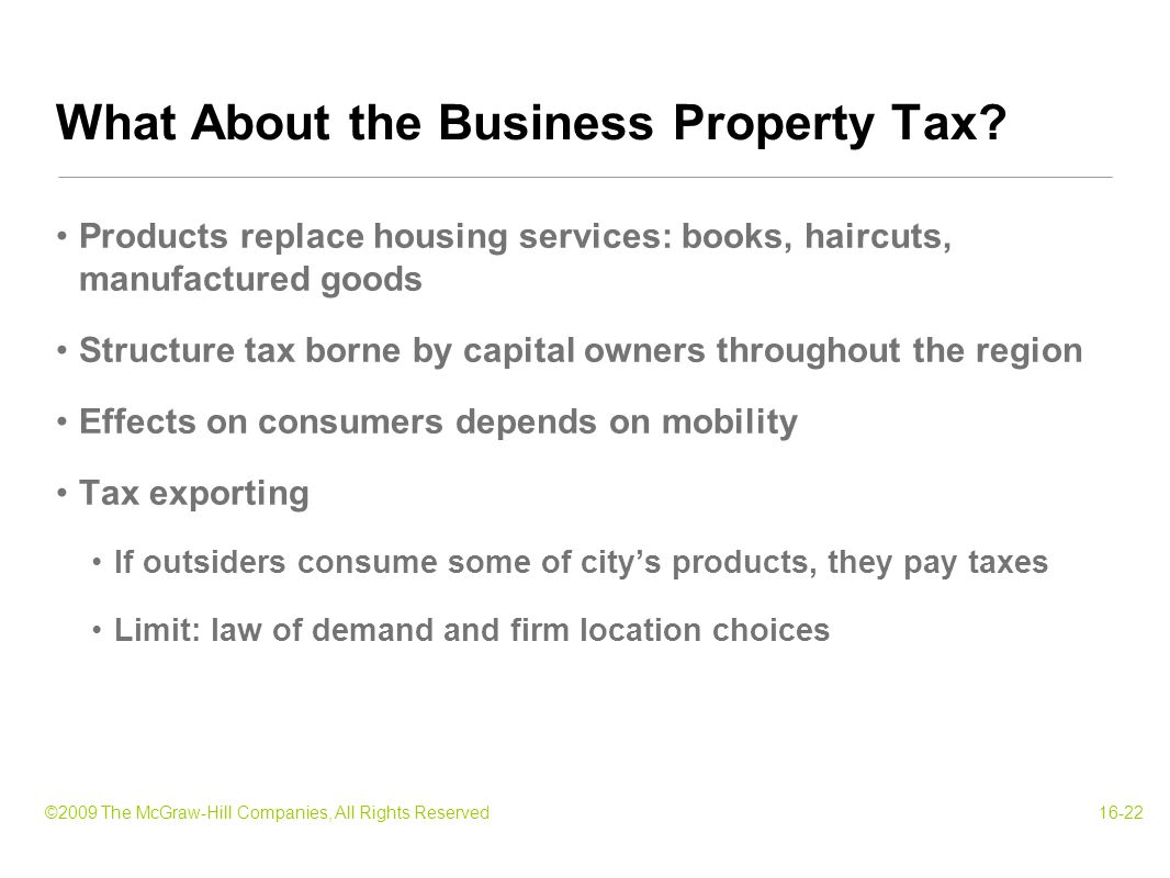 ©2009 The McGraw-Hill Companies, All Rights Reserved16-22 Products replace housing services: books, haircuts, manufactured goods Structure tax borne by capital owners throughout the region Effects on consumers depends on mobility Tax exporting If outsiders consume some of city's products, they pay taxes Limit: law of demand and firm location choices What About the Business Property Tax