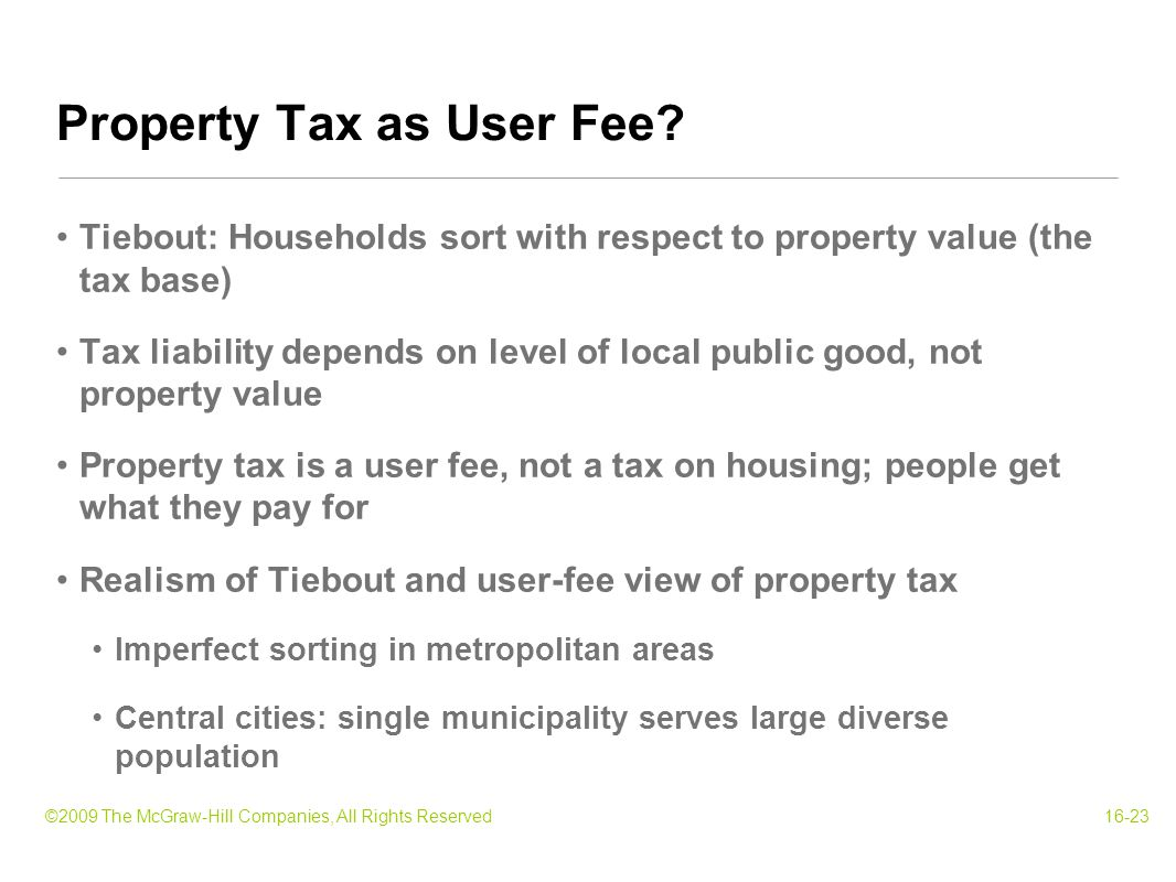 ©2009 The McGraw-Hill Companies, All Rights Reserved16-23 Tiebout: Households sort with respect to property value (the tax base) Tax liability depends on level of local public good, not property value Property tax is a user fee, not a tax on housing; people get what they pay for Realism of Tiebout and user-fee view of property tax Imperfect sorting in metropolitan areas Central cities: single municipality serves large diverse population Property Tax as User Fee
