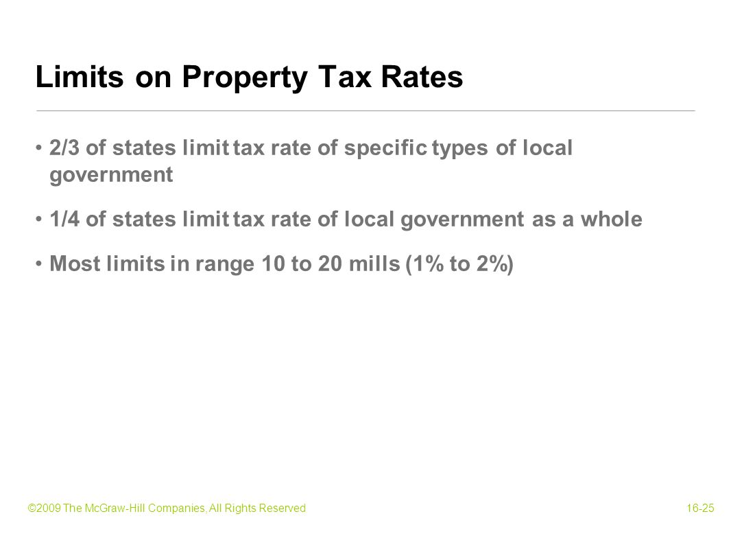 ©2009 The McGraw-Hill Companies, All Rights Reserved16-25 2/3 of states limit tax rate of specific types of local government 1/4 of states limit tax rate of local government as a whole Most limits in range 10 to 20 mills (1% to 2%) Limits on Property Tax Rates
