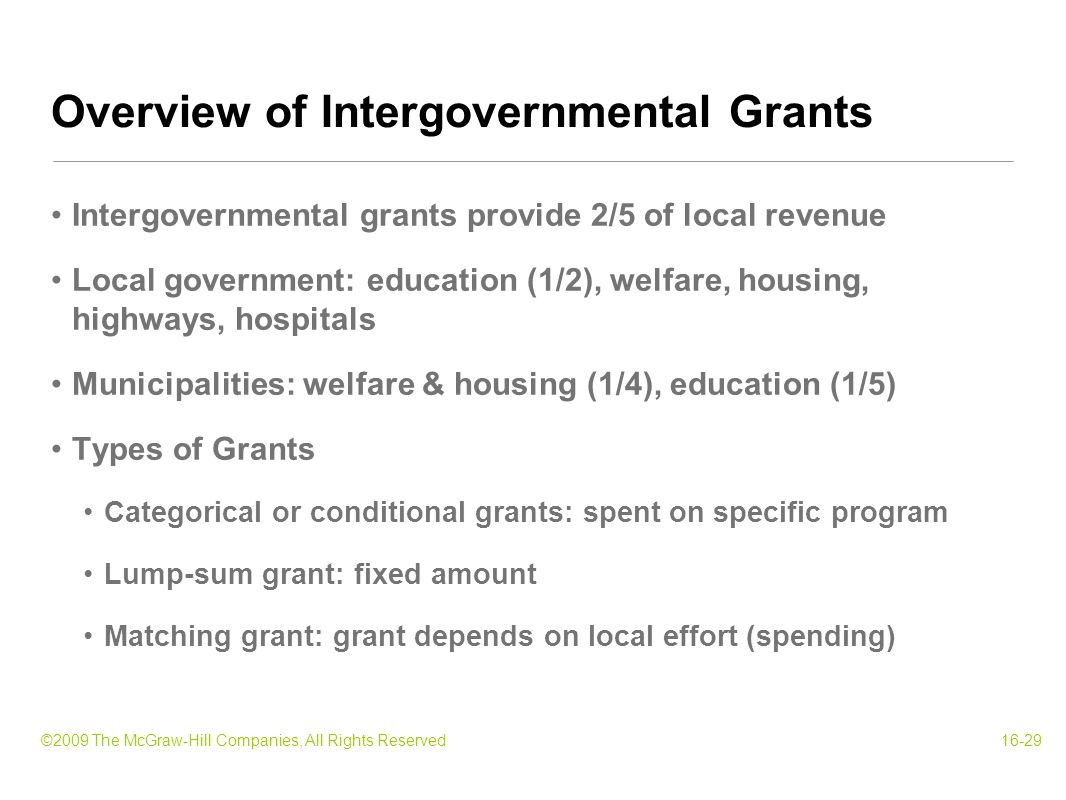 ©2009 The McGraw-Hill Companies, All Rights Reserved16-29 Intergovernmental grants provide 2/5 of local revenue Local government: education (1/2), welfare, housing, highways, hospitals Municipalities: welfare & housing (1/4), education (1/5) Types of Grants Categorical or conditional grants: spent on specific program Lump-sum grant: fixed amount Matching grant: grant depends on local effort (spending) Overview of Intergovernmental Grants