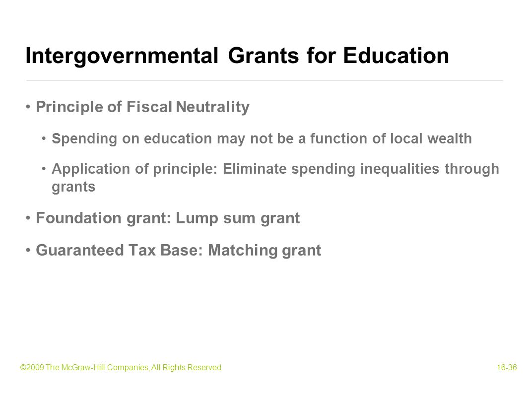 ©2009 The McGraw-Hill Companies, All Rights Reserved16-36 Principle of Fiscal Neutrality Spending on education may not be a function of local wealth Application of principle: Eliminate spending inequalities through grants Foundation grant: Lump sum grant Guaranteed Tax Base: Matching grant Intergovernmental Grants for Education