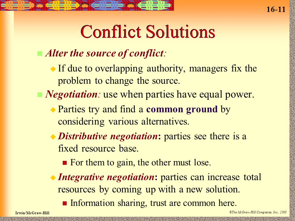 16-11 Irwin/McGraw-Hill ©The McGraw-Hill Companies, Inc., 2000 Conflict Solutions Alter the source of conflict:  If due to overlapping authority, managers fix the problem to change the source.