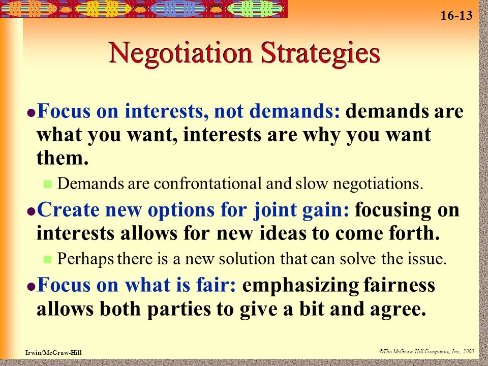 16-13 Irwin/McGraw-Hill ©The McGraw-Hill Companies, Inc., 2000 Negotiation Strategies Focus on interests, not demands: demands are what you want, interests are why you want them.