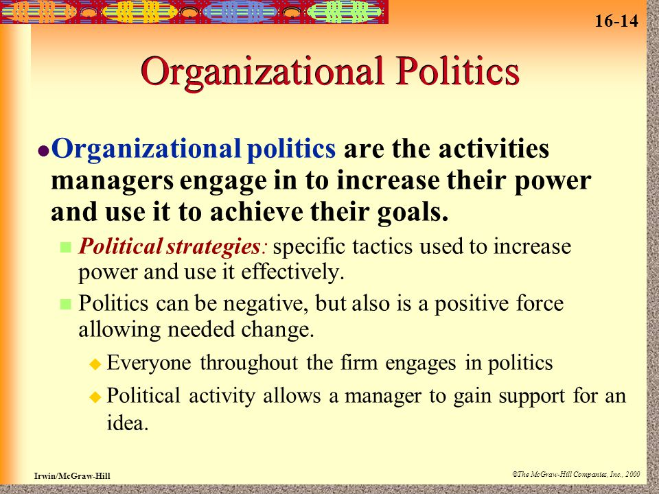 16-14 Irwin/McGraw-Hill ©The McGraw-Hill Companies, Inc., 2000 Organizational Politics Organizational politics are the activities managers engage in to increase their power and use it to achieve their goals.