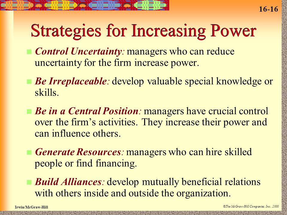 16-16 Irwin/McGraw-Hill ©The McGraw-Hill Companies, Inc., 2000 Strategies for Increasing Power Control Uncertainty: managers who can reduce uncertainty for the firm increase power.