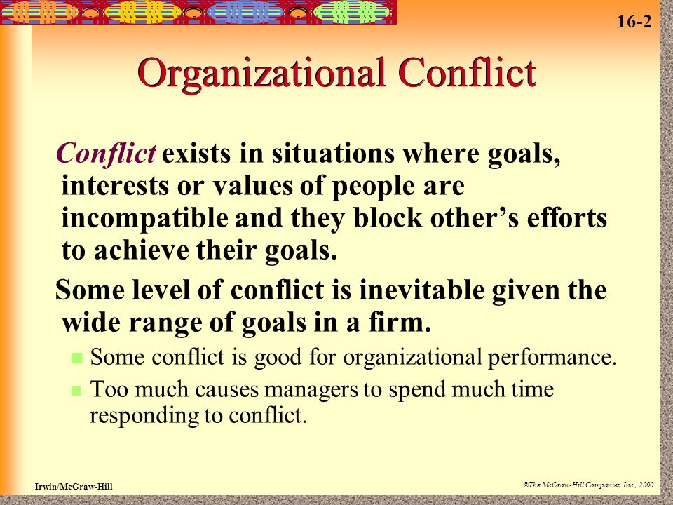 16-2 Irwin/McGraw-Hill ©The McGraw-Hill Companies, Inc., 2000 Organizational Conflict Conflict exists in situations where goals, interests or values of people are incompatible and they block other's efforts to achieve their goals.