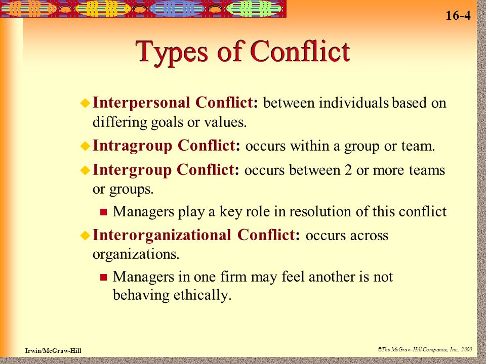 16-4 Irwin/McGraw-Hill ©The McGraw-Hill Companies, Inc., 2000 Types of Conflict u Interpersonal Conflict: between individuals based on differing goals or values.