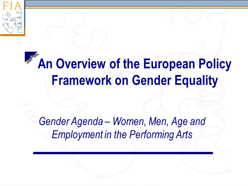 An Overview of the European Policy Framework on Gender Equality Gender Agenda – Women, Men, Age and Employment in the Performing Arts
