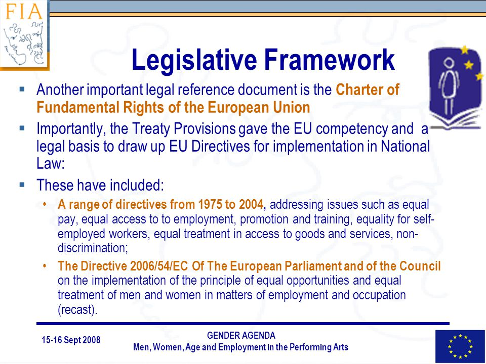 15-16 Sept 2008 GENDER AGENDA Men, Women, Age and Employment in the Performing Arts Legislative Framework  Another important legal reference document is the Charter of Fundamental Rights of the European Union  Importantly, the Treaty Provisions gave the EU competency and a legal basis to draw up EU Directives for implementation in National Law:  These have included: A range of directives from 1975 to 2004, addressing issues such as equal pay, equal access to to employment, promotion and training, equality for self- employed workers, equal treatment in access to goods and services, non- discrimination; The Directive 2006/54/EC Of The European Parliament and of the Council on the implementation of the principle of equal opportunities and equal treatment of men and women in matters of employment and occupation (recast).
