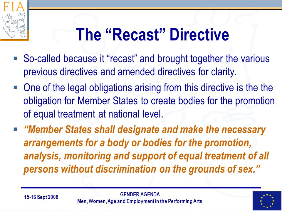 15-16 Sept 2008 GENDER AGENDA Men, Women, Age and Employment in the Performing Arts The Recast Directive  So-called because it recast and brought together the various previous directives and amended directives for clarity.