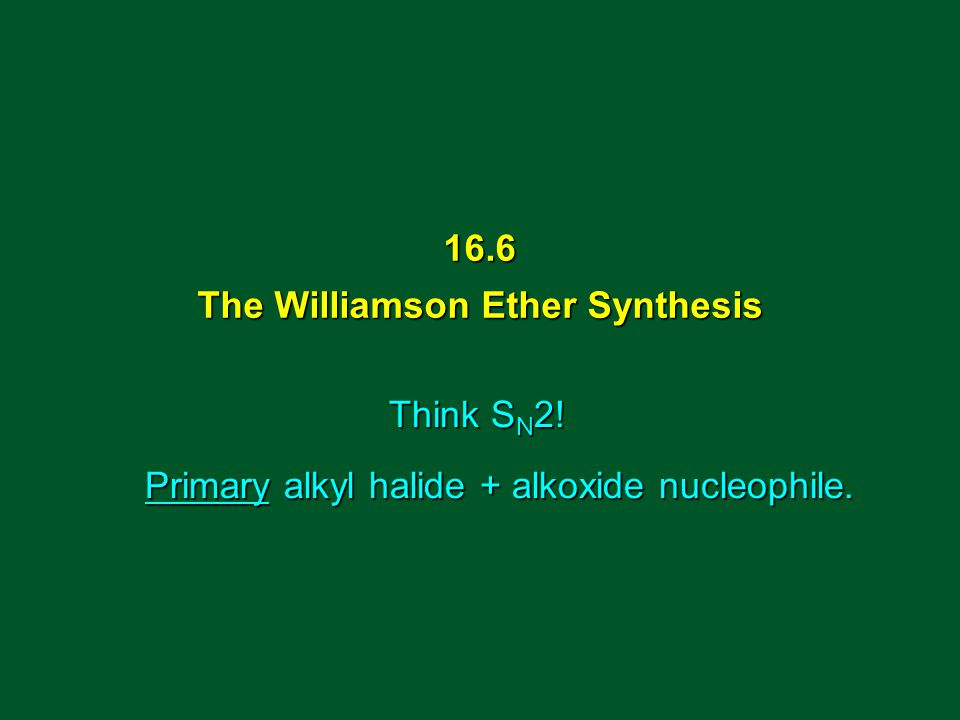 Think S N 2! Primary alkyl halide + alkoxide nucleophile. 16.6 The Williamson Ether Synthesis