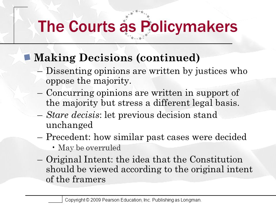 Copyright © 2009 Pearson Education, Inc. Publishing as Longman. The Courts as Policymakers Making Decisions (continued) –Dissenting opinions are writt