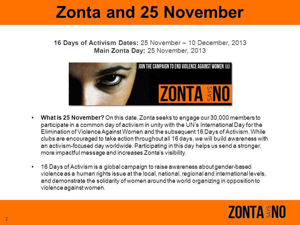 16 Days of Activism Dates: 25 November – 10 December, 2013 Main Zonta Day: 25 November, 2013 Zonta and 25 November 2 What is 25 November? On this date