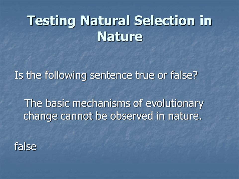 Testing Natural Selection in Nature Is the following sentence true or false? The basic mechanisms of evolutionary change cannot be observed in nature.