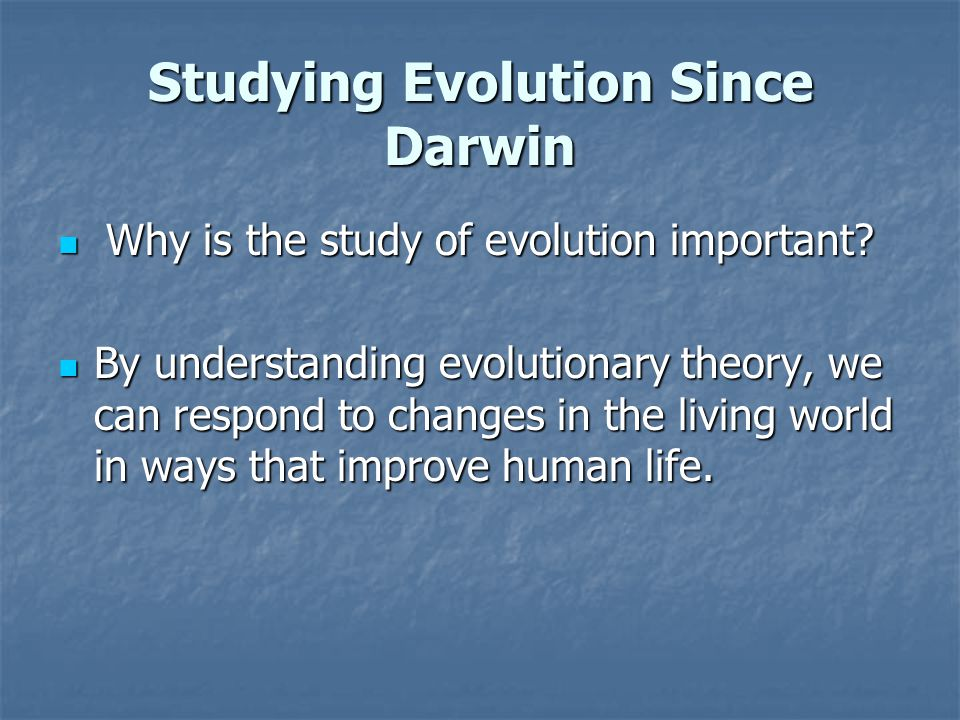 Studying Evolution Since Darwin Why is the study of evolution important? Why is the study of evolution important? By understanding evolutionary theory