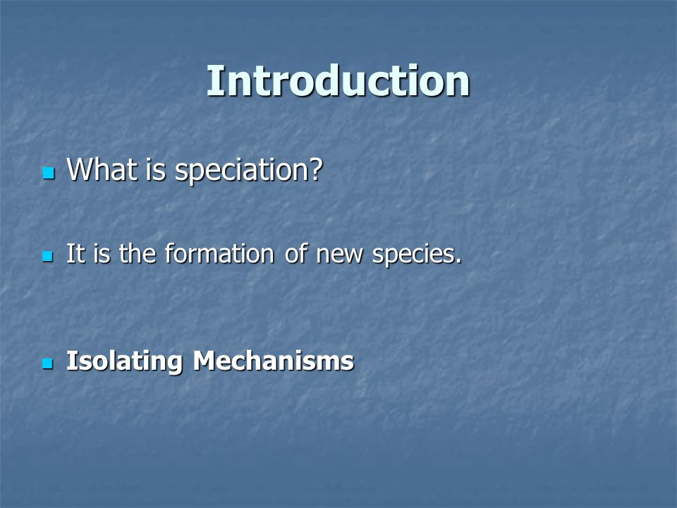 Introduction What is speciation? What is speciation? It is the formation of new species. It is the formation of new species. Isolating Mechanisms Isol