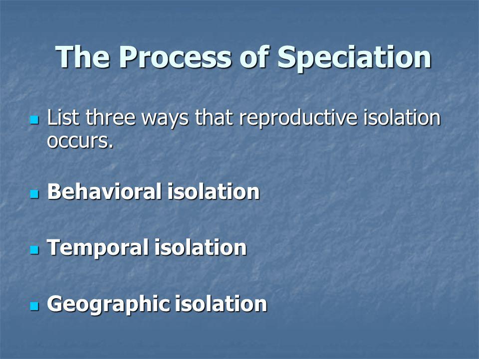 The Process of Speciation The Process of Speciation List three ways that reproductive isolation occurs. List three ways that reproductive isolation oc