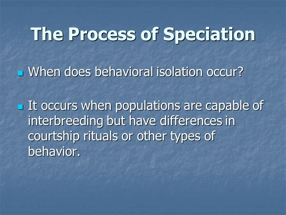 The Process of Speciation When does behavioral isolation occur? When does behavioral isolation occur? It occurs when populations are capable of interb
