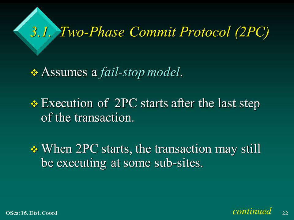 OSes: 16. Dist. Coord 22 3.1. Two-Phase Commit Protocol (2PC) v Assumes a fail-stop model.