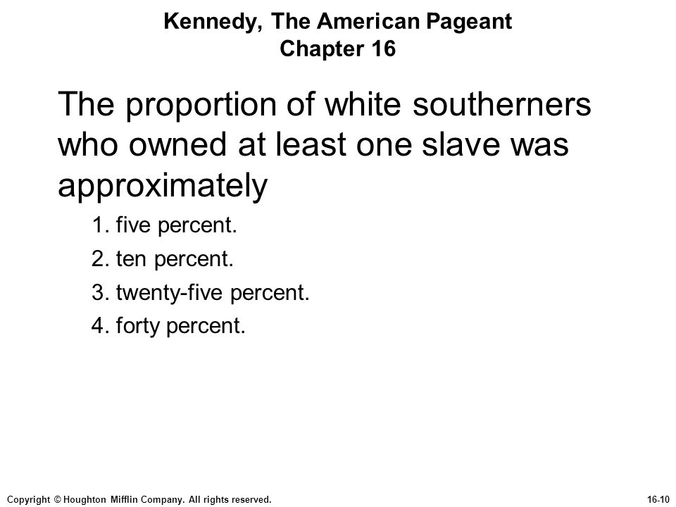 Copyright © Houghton Mifflin Company. All rights reserved.16-10 Kennedy, The American Pageant Chapter 16 The proportion of white southerners who owned