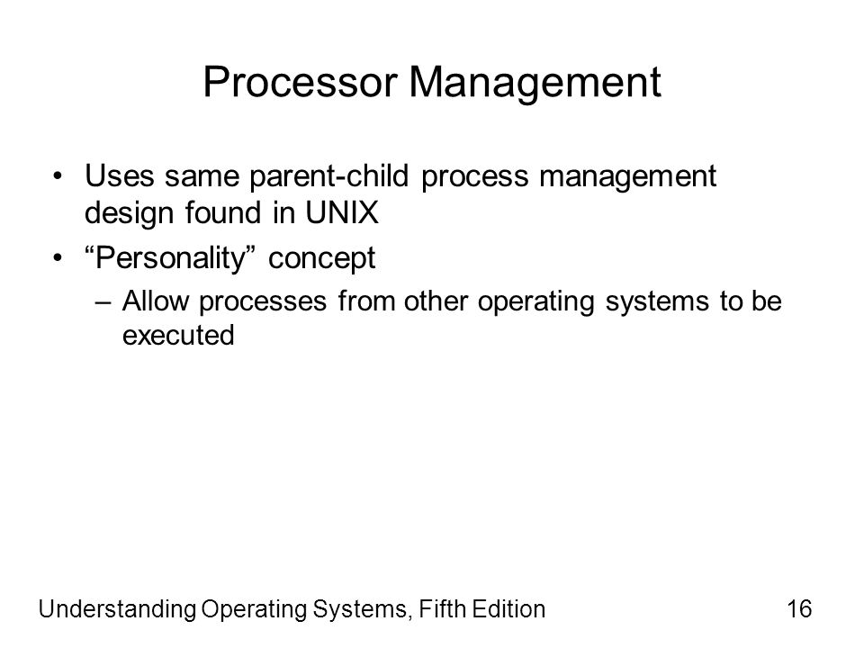 Understanding Operating Systems, Fifth Edition16 Processor Management Uses same parent-child process management design found in UNIX Personality concept –Allow processes from other operating systems to be executed