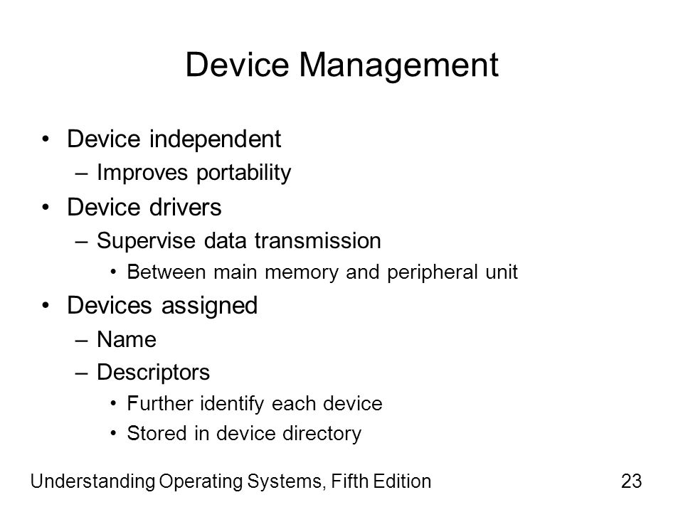 Understanding Operating Systems, Fifth Edition23 Device Management Device independent –Improves portability Device drivers –Supervise data transmission Between main memory and peripheral unit Devices assigned –Name –Descriptors Further identify each device Stored in device directory