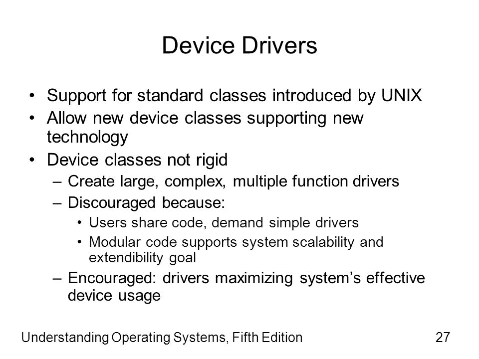 Understanding Operating Systems, Fifth Edition27 Device Drivers Support for standard classes introduced by UNIX Allow new device classes supporting new technology Device classes not rigid –Create large, complex, multiple function drivers –Discouraged because: Users share code, demand simple drivers Modular code supports system scalability and extendibility goal –Encouraged: drivers maximizing system's effective device usage