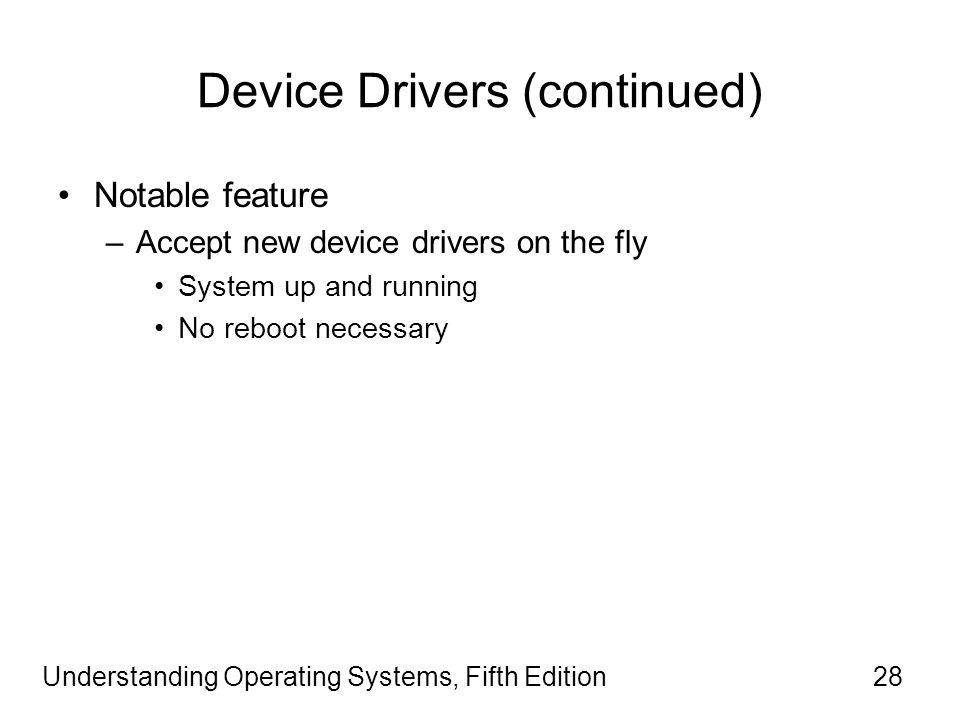 Understanding Operating Systems, Fifth Edition28 Device Drivers (continued) Notable feature –Accept new device drivers on the fly System up and running No reboot necessary