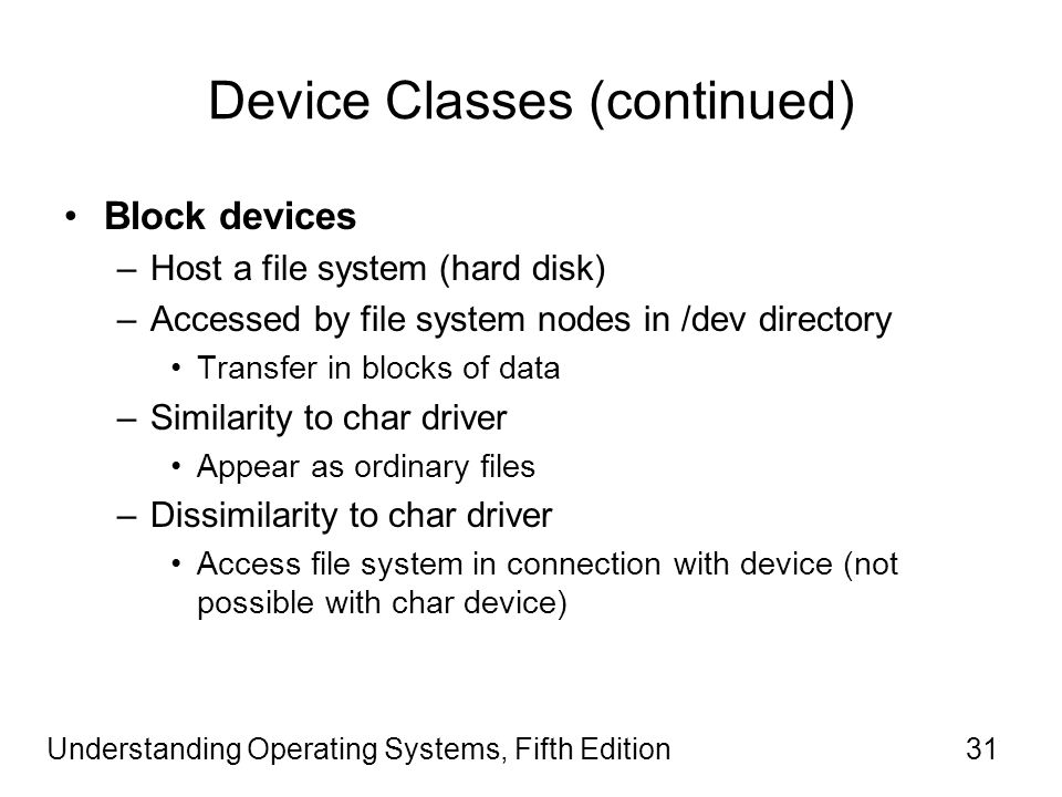 Understanding Operating Systems, Fifth Edition31 Device Classes (continued) Block devices –Host a file system (hard disk) –Accessed by file system nodes in /dev directory Transfer in blocks of data –Similarity to char driver Appear as ordinary files –Dissimilarity to char driver Access file system in connection with device (not possible with char device)