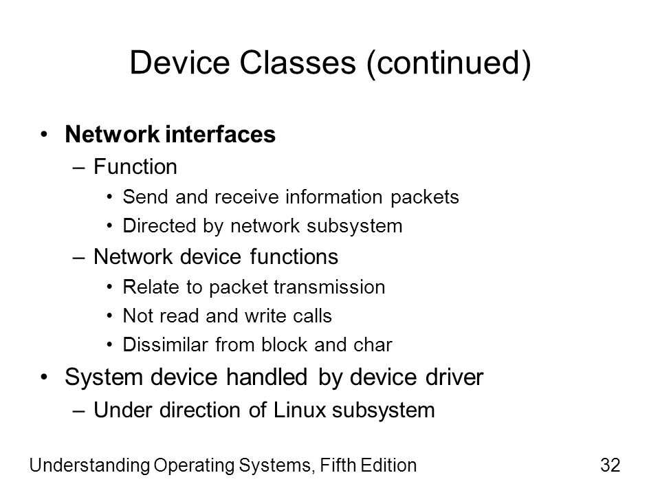 Understanding Operating Systems, Fifth Edition32 Device Classes (continued) Network interfaces –Function Send and receive information packets Directed by network subsystem –Network device functions Relate to packet transmission Not read and write calls Dissimilar from block and char System device handled by device driver –Under direction of Linux subsystem
