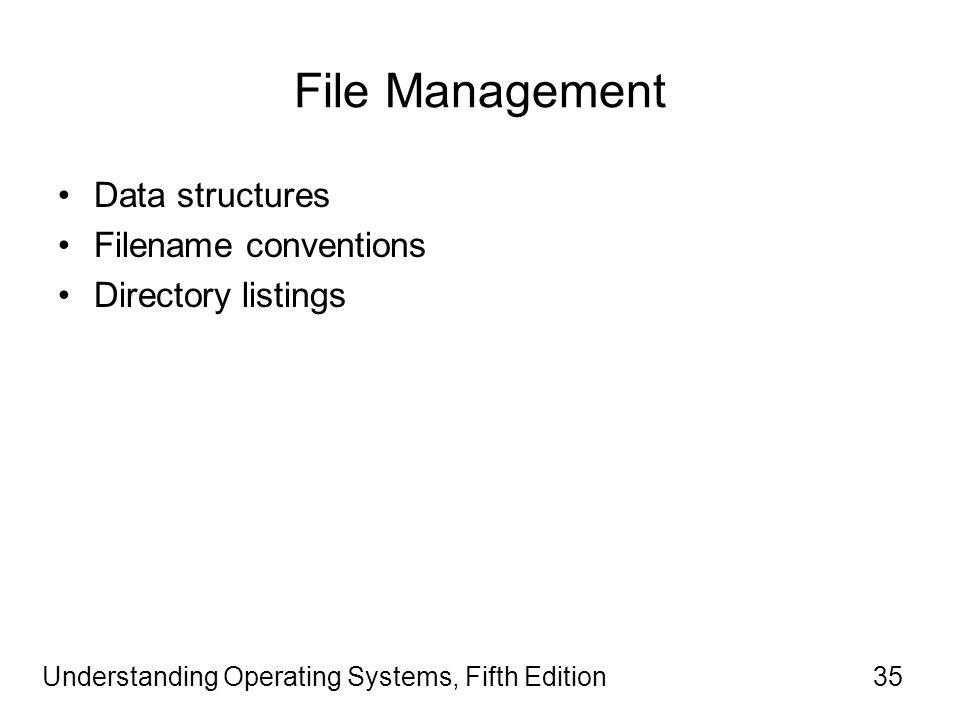 Understanding Operating Systems, Fifth Edition35 File Management Data structures Filename conventions Directory listings