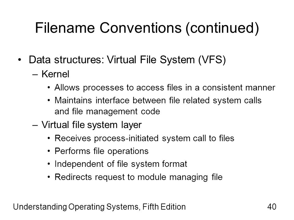 Understanding Operating Systems, Fifth Edition40 Filename Conventions (continued) Data structures: Virtual File System (VFS) –Kernel Allows processes to access files in a consistent manner Maintains interface between file related system calls and file management code –Virtual file system layer Receives process-initiated system call to files Performs file operations Independent of file system format Redirects request to module managing file