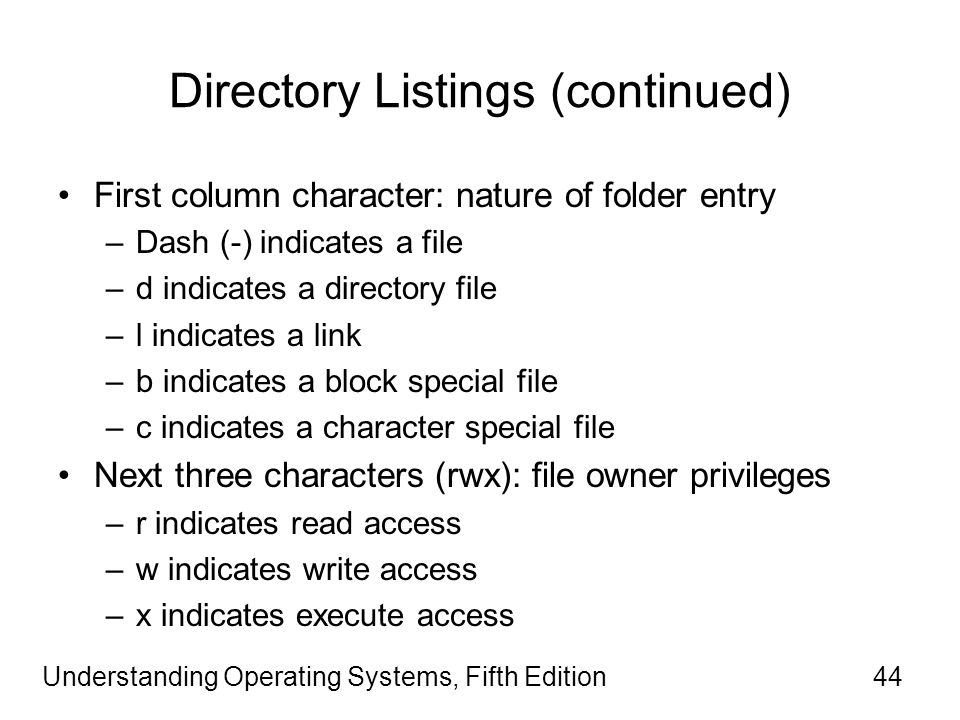 Understanding Operating Systems, Fifth Edition44 Directory Listings (continued) First column character: nature of folder entry –Dash (-) indicates a file –d indicates a directory file –l indicates a link –b indicates a block special file –c indicates a character special file Next three characters (rwx): file owner privileges –r indicates read access –w indicates write access –x indicates execute access