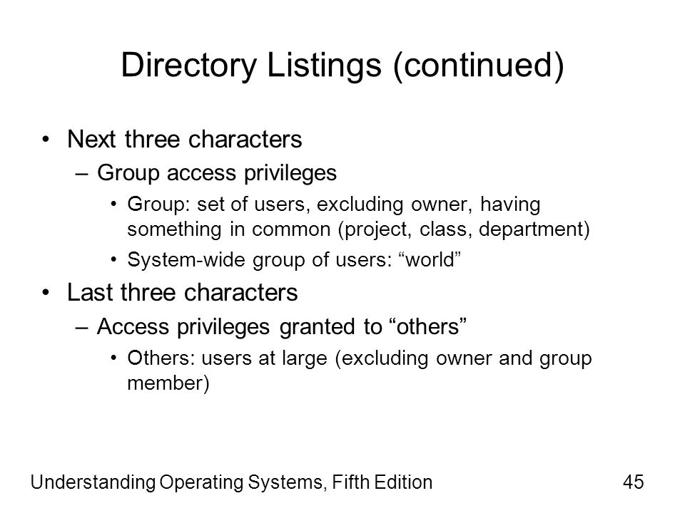 Understanding Operating Systems, Fifth Edition45 Directory Listings (continued) Next three characters –Group access privileges Group: set of users, excluding owner, having something in common (project, class, department) System-wide group of users: world Last three characters –Access privileges granted to others Others: users at large (excluding owner and group member)