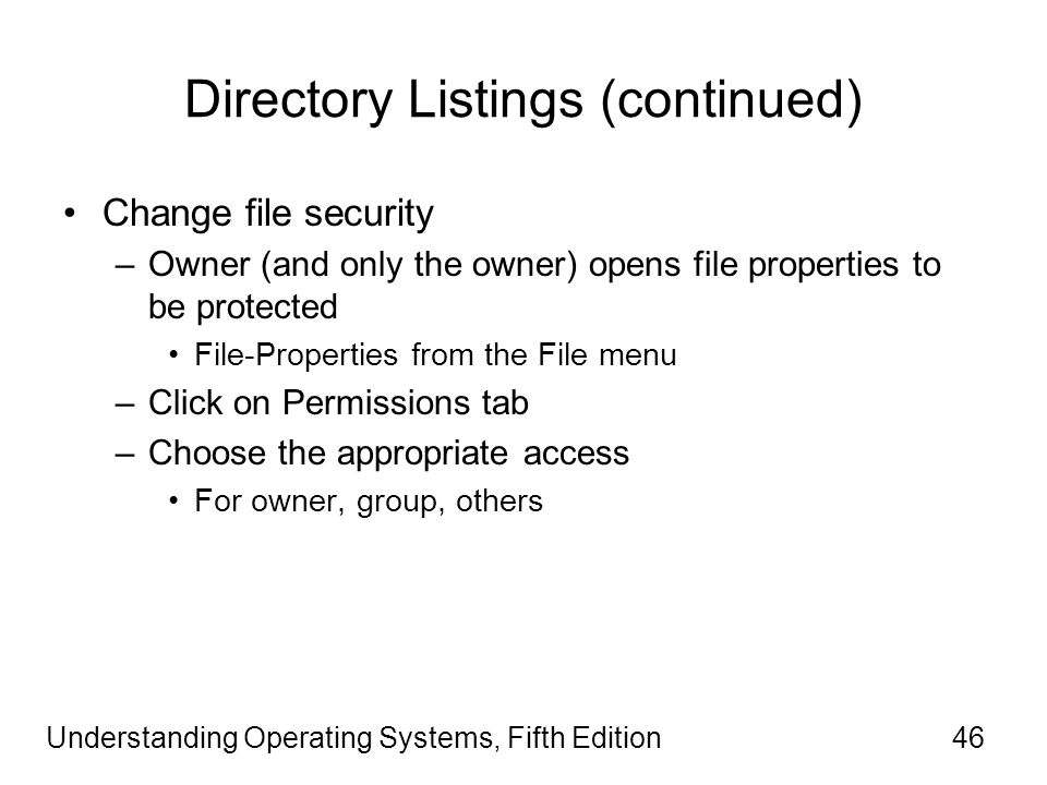 Understanding Operating Systems, Fifth Edition46 Directory Listings (continued) Change file security –Owner (and only the owner) opens file properties to be protected File-Properties from the File menu –Click on Permissions tab –Choose the appropriate access For owner, group, others