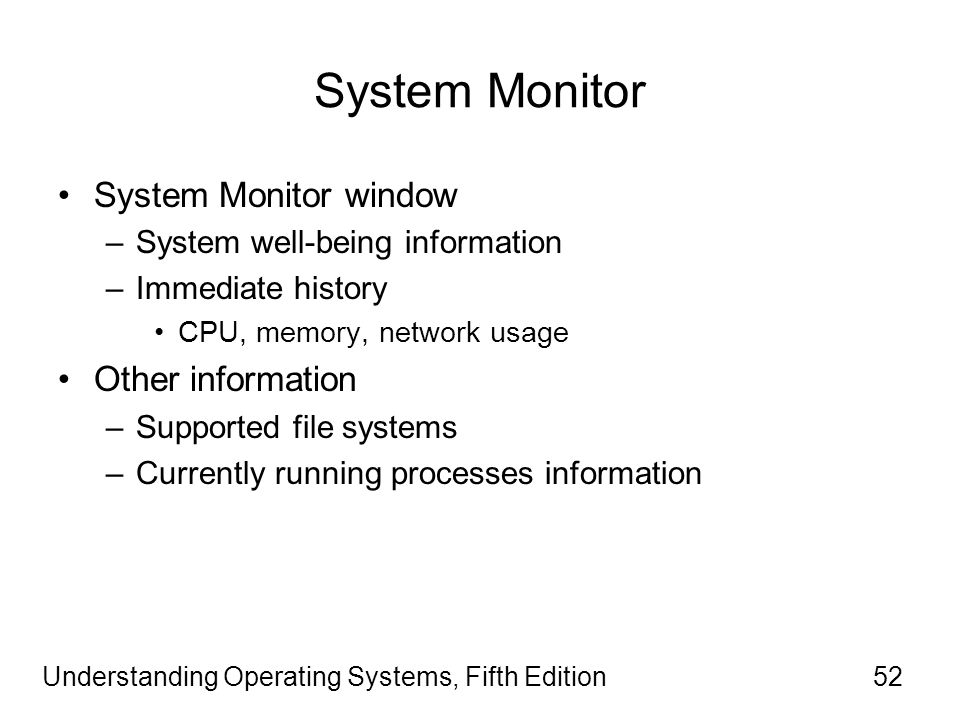 Understanding Operating Systems, Fifth Edition52 System Monitor System Monitor window –System well-being information –Immediate history CPU, memory, network usage Other information –Supported file systems –Currently running processes information