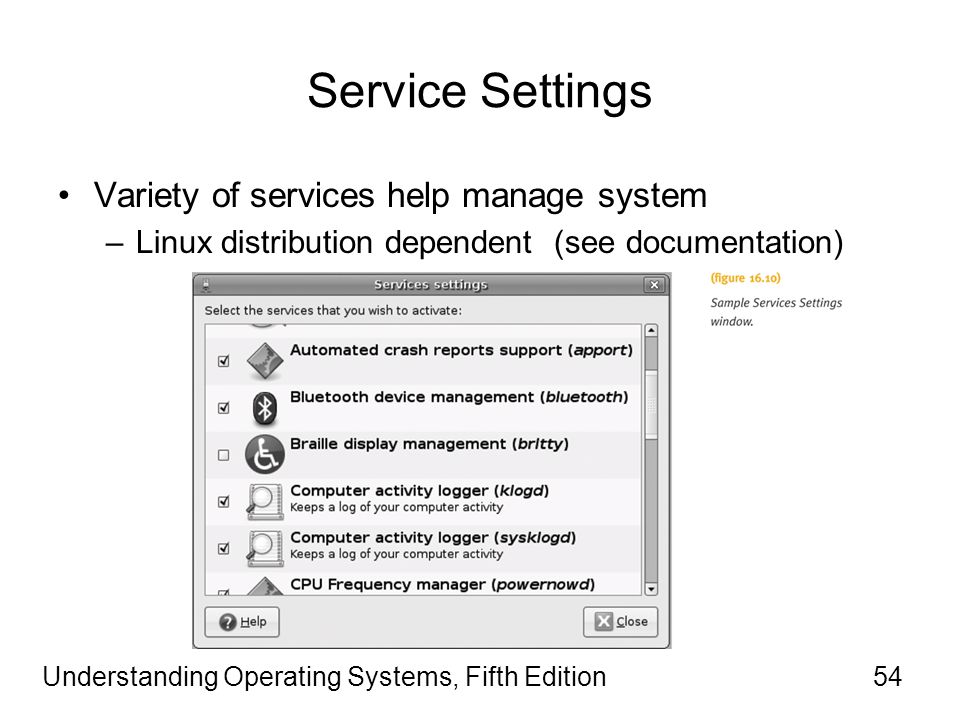 Understanding Operating Systems, Fifth Edition54 Service Settings Variety of services help manage system –Linux distribution dependent (see documentation)