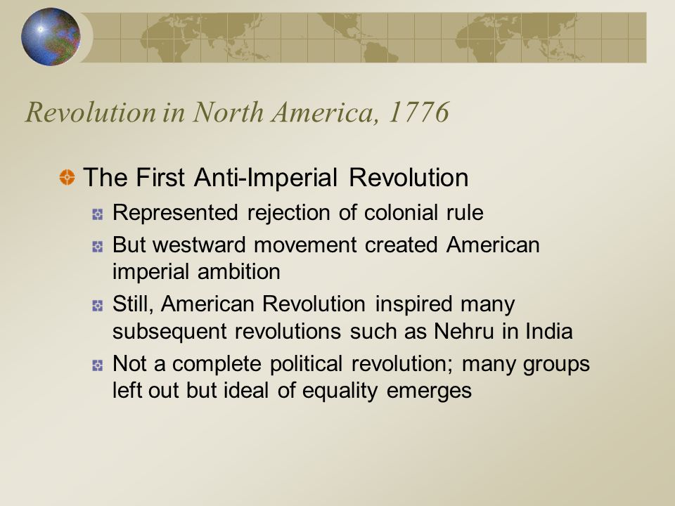 Revolution in North America, 1776 The First Anti-Imperial Revolution Represented rejection of colonial rule But westward movement created American imp