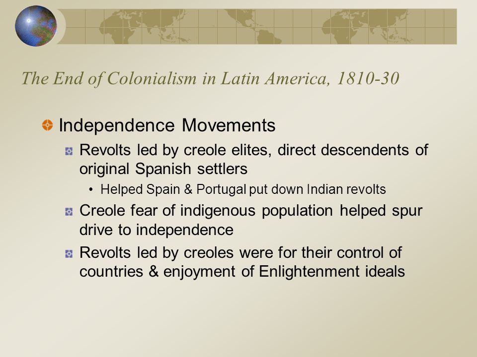 The End of Colonialism in Latin America, 1810-30 Independence Movements Revolts led by creole elites, direct descendents of original Spanish settlers