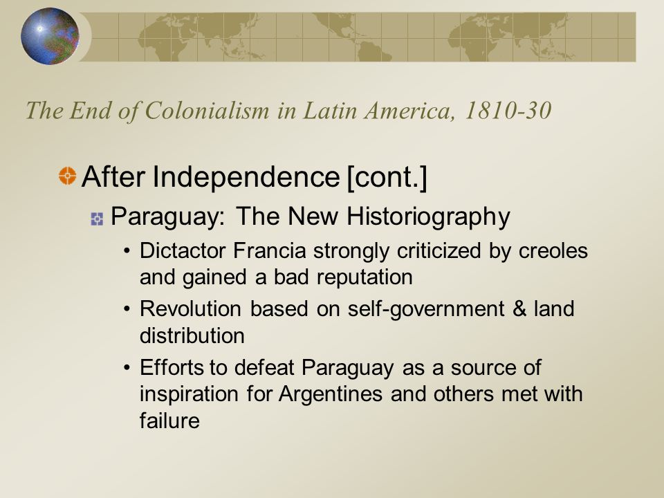 The End of Colonialism in Latin America, 1810-30 After Independence [cont.] Paraguay: The New Historiography Dictactor Francia strongly criticized by