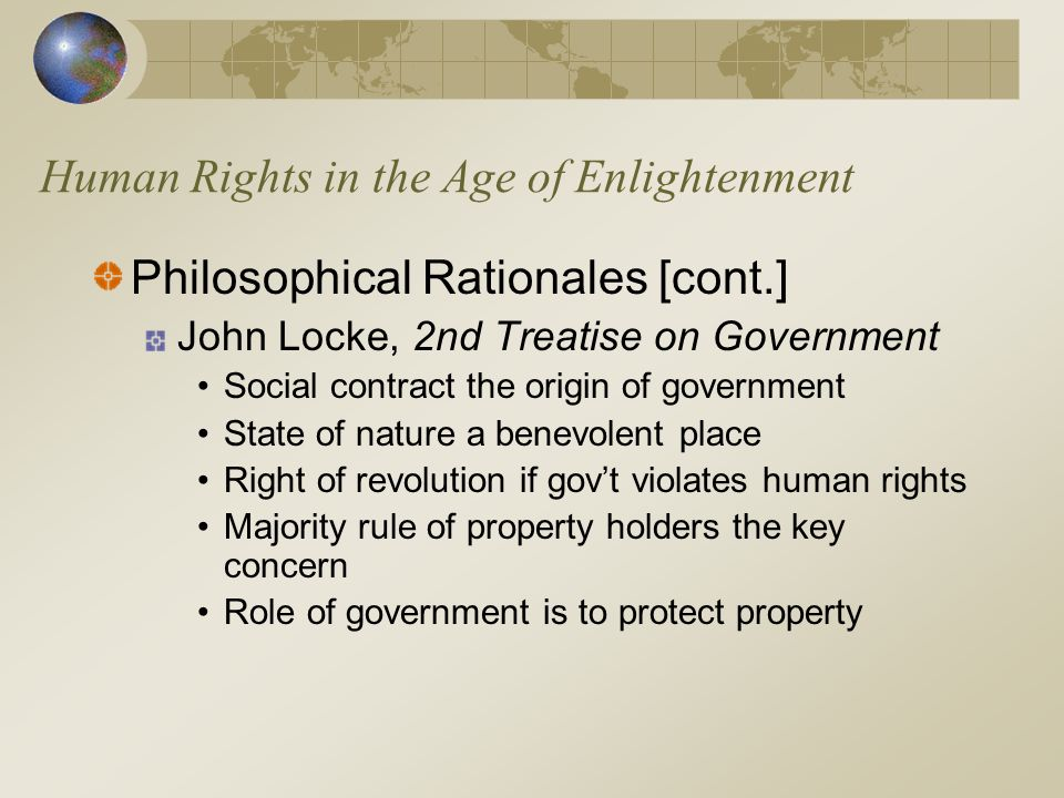 Human Rights in the Age of Enlightenment Philosophical Rationales [cont.] John Locke, 2nd Treatise on Government Social contract the origin of governm