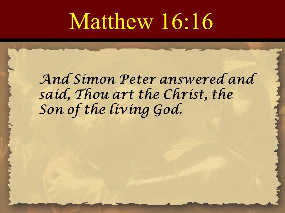 Matthew 16:16 And Simon Peter answered and said, Thou art the Christ, the Son of the living God.