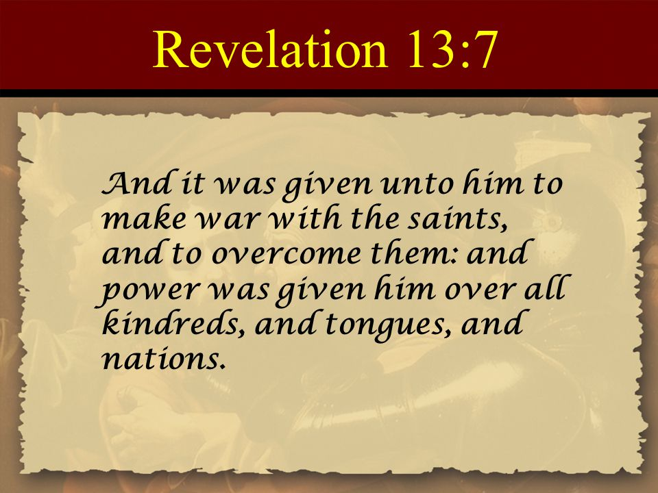Revelation 13:7 And it was given unto him to make war with the saints, and to overcome them: and power was given him over all kindreds, and tongues, and nations.