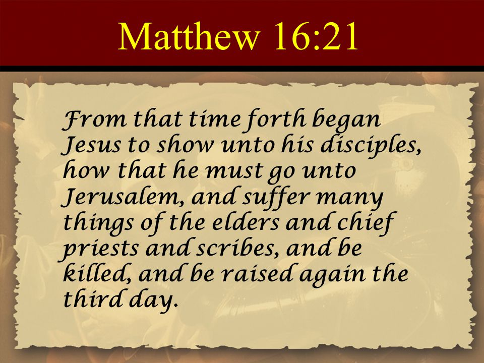 Matthew 16:21 From that time forth began Jesus to show unto his disciples, how that he must go unto Jerusalem, and suffer many things of the elders and chief priests and scribes, and be killed, and be raised again the third day.