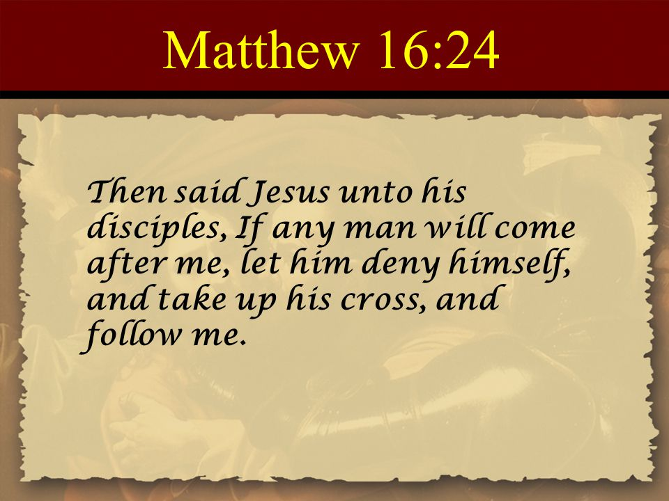 Matthew 16:24 Then said Jesus unto his disciples, If any man will come after me, let him deny himself, and take up his cross, and follow me.