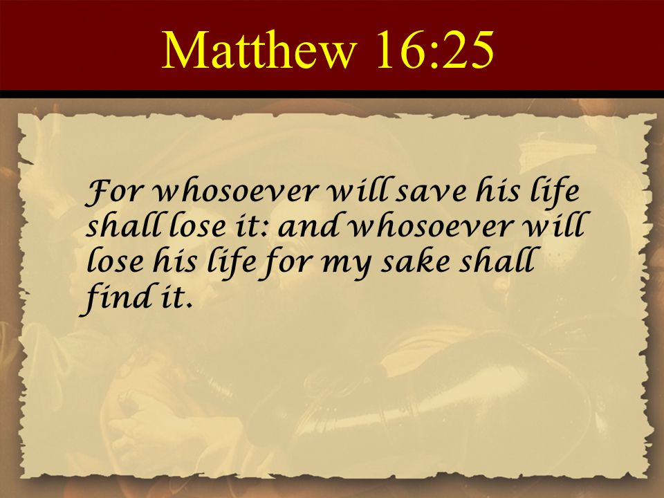 Matthew 16:25 For whosoever will save his life shall lose it: and whosoever will lose his life for my sake shall find it.