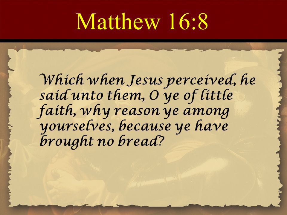 Matthew 16:8 Which when Jesus perceived, he said unto them, O ye of little faith, why reason ye among yourselves, because ye have brought no bread