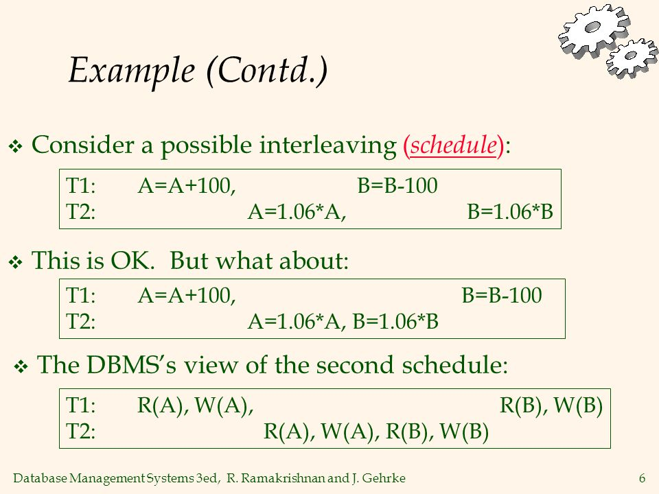 Database Management Systems 3ed, R. Ramakrishnan and J. Gehrke6 Example (Contd.)  Consider a possible interleaving ( schedule ): T1: A=A+100, B=B-100
