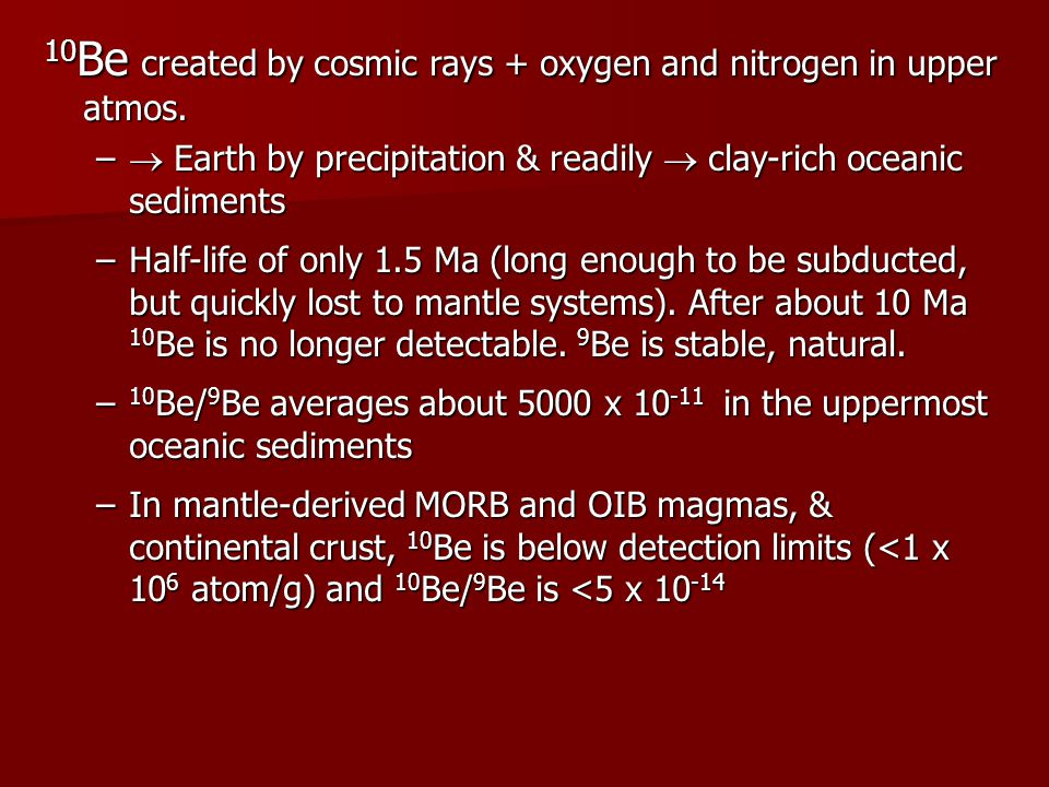 10 Be created by cosmic rays + oxygen and nitrogen in upper atmos. –  Earth by precipitation & readily  clay-rich oceanic sediments –Half-life of on